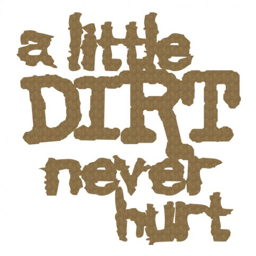 A little Dirt never hurt. - Words